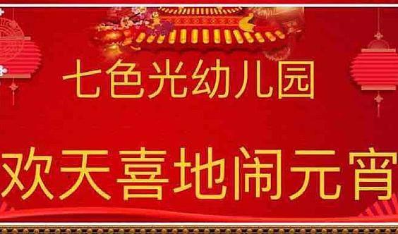 【七色光幼儿园】—— 欢天喜地闹元宵•亲子活动