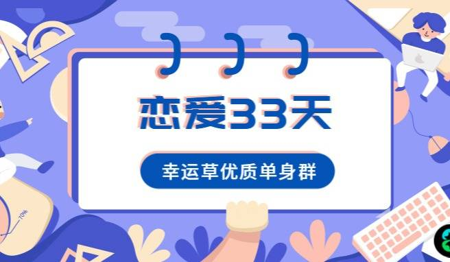 【恋爱33天】幸运草优质单身社群,33天邂逅你的专属爱情!