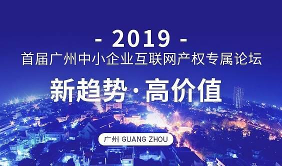 2019首届广州中小企业互联网产权专属论坛——新趋势,高价值!